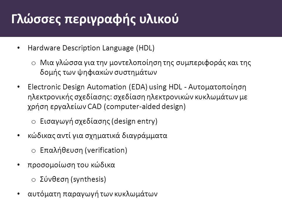 Γλώσσες περιγραφής υλικού Hardware Description Language (HDL) o Μια γλώσσα για την µοντελοποίηση της συµπεριφοράς και της δοµής των ψηφιακών συστηµάτων Electronic Design Automation (EDA) using HDL - Αυτοµατοποίηση ηλεκτρονικής σχεδίασης: σχεδίαση ηλεκτρονικών κυκλωµάτων µε χρήση εργαλείων CAD (computer-aided design) o Εισαγωγή σχεδίασης (design entry) κώδικας αντί για σχηµατικά διαγράµµατα o Επαλήθευση (verification) προσοµοίωση του κώδικα o Σύνθεση (synthesis) αυτόµατη παραγωγή των κυκλωµάτων