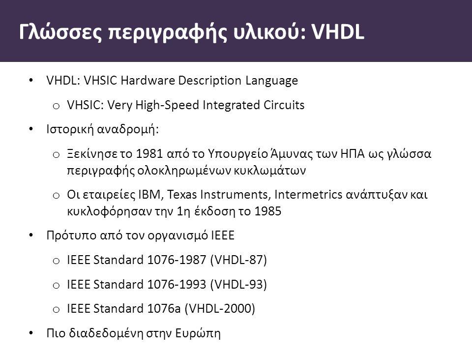 Γλώσσες περιγραφής υλικού: VHDL VHDL: VHSIC Hardware Description Language o VHSIC: Very High-Speed Integrated Circuits Ιστορική αναδροµή: o Ξεκίνησε το 1981 από το Υπουργείο Άµυνας των ΗΠΑ ως γλώσσα περιγραφής ολοκληρωµένων κυκλωµάτων o Οι εταιρείες ΙΒΜ, Texas Instruments, Intermetrics ανάπτυξαν και κυκλοφόρησαν την 1η έκδοση το 1985 Πρότυπο από τον οργανισµό ΙΕΕΕ o ΙΕΕΕ Standard 1076-1987 (VHDL-87) o IEEE Standard 1076-1993 (VHDL-93) o IEEE Standard 1076a (VHDL-2000) Πιο διαδεδοµένη στην Ευρώπη