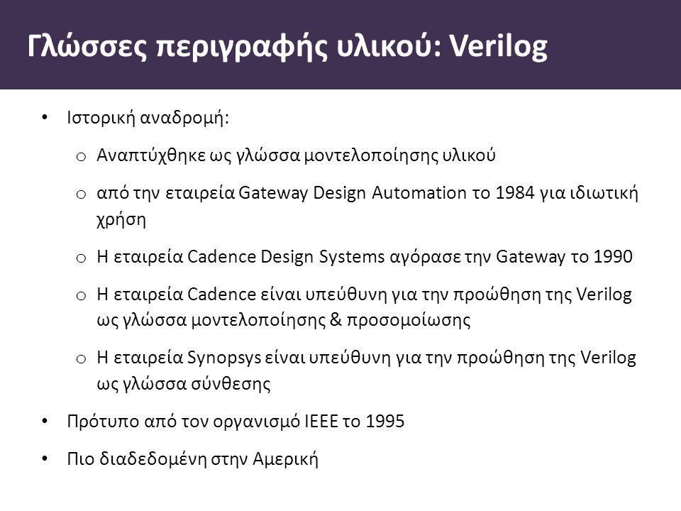 Γλώσσες περιγραφής υλικού: Verilog Ιστορική αναδροµή: o Αναπτύχθηκε ως γλώσσα µοντελοποίησης υλικού o από την εταιρεία Gateway Design Automation το 1984 για ιδιωτική χρήση o Η εταιρεία Cadence Design Systems αγόρασε την Gateway το 1990 o Η εταιρεία Cadence είναι υπεύθυνη για την προώθηση της Verilog ως γλώσσα µοντελοποίησης & προσοµοίωσης o Η εταιρεία Synopsys είναι υπεύθυνη για την προώθηση της Verilog ως γλώσσα σύνθεσης Πρότυπο από τον οργανισµό IEEE το 1995 Πιο διαδεδοµένη στην Αµερική