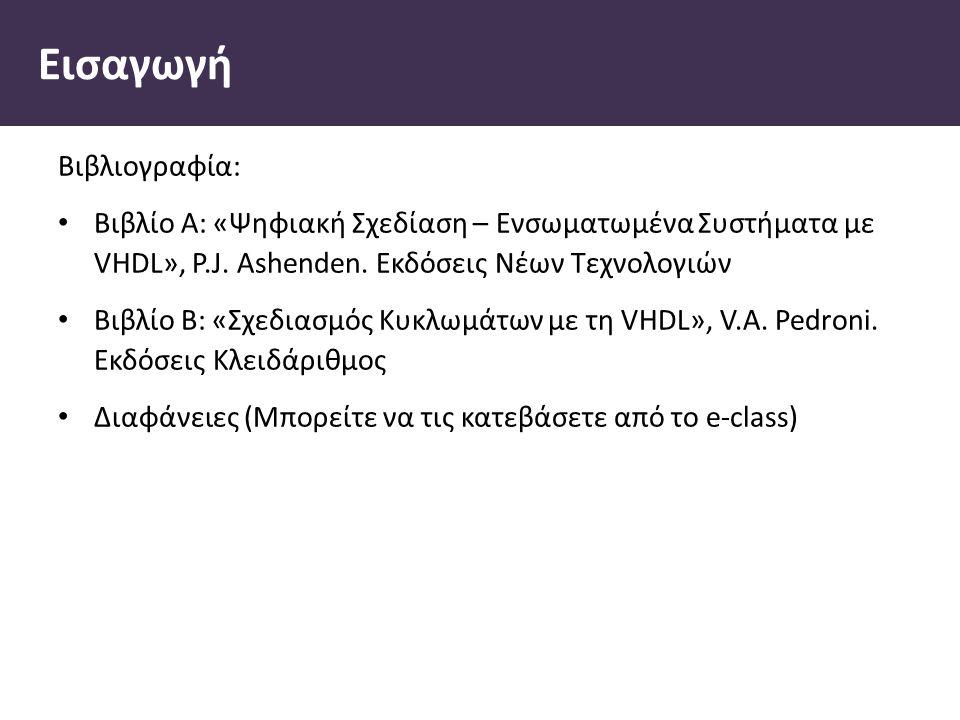 Εισαγωγή Βιβλιογραφία: Βιβλίο Α: «Ψηφιακή Σχεδίαση – Ενσωµατωµένα Συστήµατα µε VHDL», P.J.