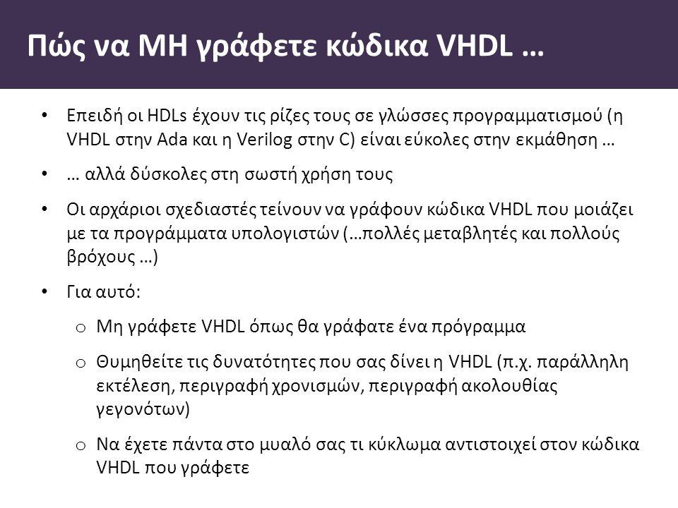 Πώς να ΜΗ γράφετε κώδικα VHDL … Επειδή οι HDLs έχουν τις ρίζες τους σε γλώσσες προγραµµατισµού (η VHDL στην Ada και η Verilog στην C) είναι εύκολες στην εκµάθηση … … αλλά δύσκολες στη σωστή χρήση τους Οι αρχάριοι σχεδιαστές τείνουν να γράφουν κώδικα VHDL που µοιάζει µε τα προγράµµατα υπολογιστών (…πολλές µεταβλητές και πολλούς βρόχους …) Για αυτό: o Μη γράφετε VHDL όπως θα γράφατε ένα πρόγραµµα o Θυµηθείτε τις δυνατότητες που σας δίνει η VHDL (π.χ.