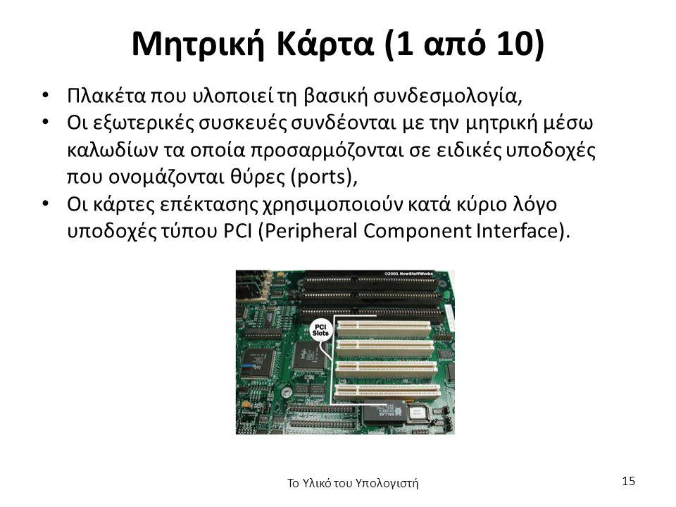 Μητρική Κάρτα (1 από 10) Πλακέτα που υλοποιεί τη βασική συνδεσμολογία, Οι εξωτερικές συσκευές συνδέονται με την μητρική μέσω καλωδίων τα οποία προσαρμόζονται σε ειδικές υποδοχές που ονομάζονται θύρες (ports), Οι κάρτες επέκτασης χρησιμοποιούν κατά κύριο λόγο υποδοχές τύπου PCI (Peripheral Component Interface).