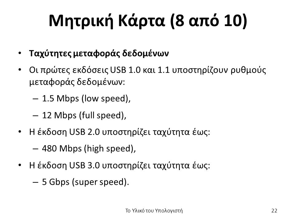 Μητρική Κάρτα (8 από 10) Ταχύτητες μεταφοράς δεδομένων Οι πρώτες εκδόσεις USB 1.0 και 1.1 υποστηρίζουν ρυθμούς μεταφοράς δεδομένων: – 1.5 Mbps (low speed), – 12 Mbps (full speed), Η έκδοση USB 2.0 υποστηρίζει ταχύτητα έως: – 480 Mbps (high speed), Η έκδοση USB 3.0 υποστηρίζει ταχύτητα έως: – 5 Gbps (super speed).