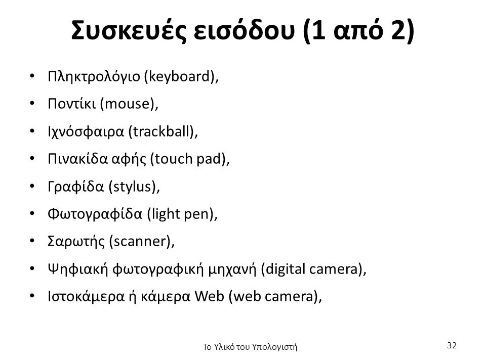 Συσκευές εισόδου (1 από 2) Πληκτρολόγιο (keyboard), Ποντίκι (mouse), Ιχνόσφαιρα (trackball), Πινακίδα αφής (touch pad), Γραφίδα (stylus), Φωτογραφίδα (light pen), Σαρωτής (scanner), Ψηφιακή φωτογραφική μηχανή (digital camera), Ιστοκάμερα ή κάμερα Web (web camera), Το Υλικό του Υπολογιστή 32