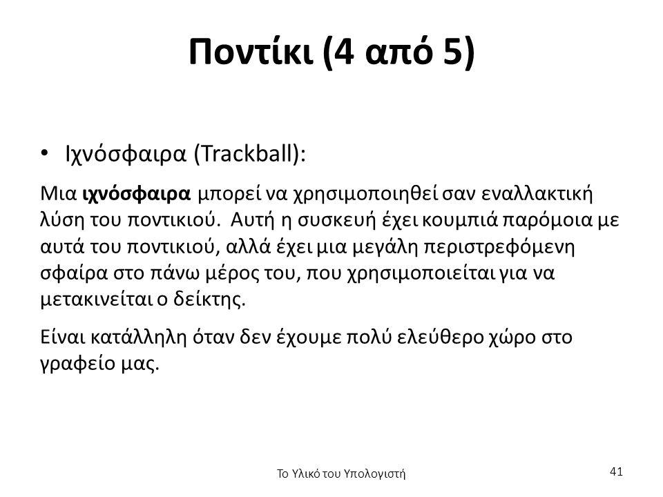 Ποντίκι (4 από 5) Ιχνόσφαιρα (Trackball): Μια ιχνόσφαιρα μπορεί να χρησιμοποιηθεί σαν εναλλακτική λύση του ποντικιού.