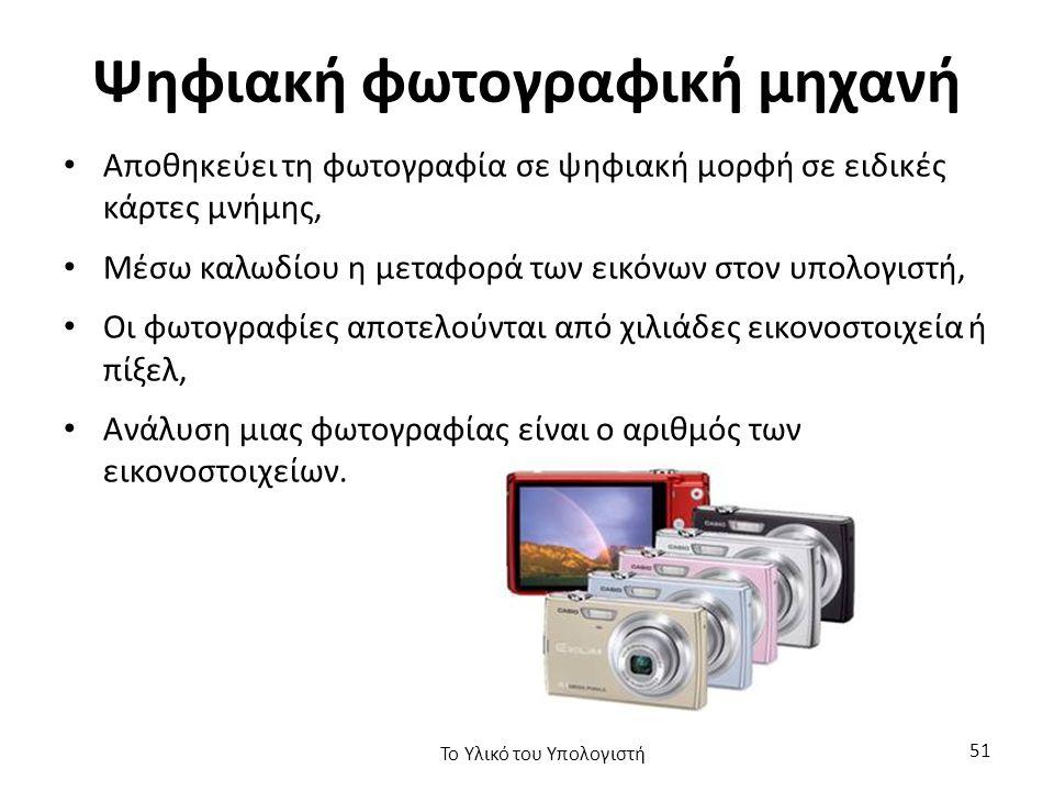 Ψηφιακή φωτογραφική μηχανή Αποθηκεύει τη φωτογραφία σε ψηφιακή μορφή σε ειδικές κάρτες μνήμης, Μέσω καλωδίου η μεταφορά των εικόνων στον υπολογιστή, Οι φωτογραφίες αποτελούνται από χιλιάδες εικονοστοιχεία ή πίξελ, Ανάλυση μιας φωτογραφίας είναι ο αριθμός των εικονοστοιχείων.