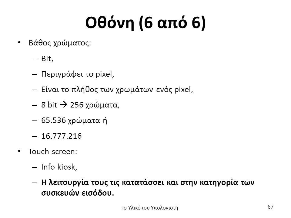 Οθόνη (6 από 6) Βάθος χρώματος: – Bit, – Περιγράφει το pixel, – Είναι το πλήθος των χρωμάτων ενός pixel, – 8 bit  256 χρώματα, – 65.536 χρώματα ή – 16.777.216 Touch screen: – Info kiosk, – Η λειτουργία τους τις κατατάσσει και στην κατηγορία των συσκευών εισόδου.