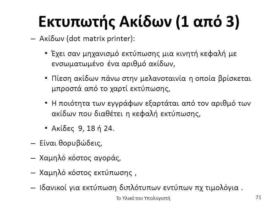 Εκτυπωτής Ακίδων (1 από 3) – Ακίδων (dot matrix printer): Έχει σαν μηχανισμό εκτύπωσης μια κινητή κεφαλή με ενσωματωμένο ένα αριθμό ακίδων, Πίεση ακίδων πάνω στην μελανοταινία η οποία βρίσκεται μπροστά από το χαρτί εκτύπωσης, Η ποιότητα των εγγράφων εξαρτάται από τον αριθμό των ακίδων που διαθέτει η κεφαλή εκτύπωσης, Ακίδες 9, 18 ή 24.