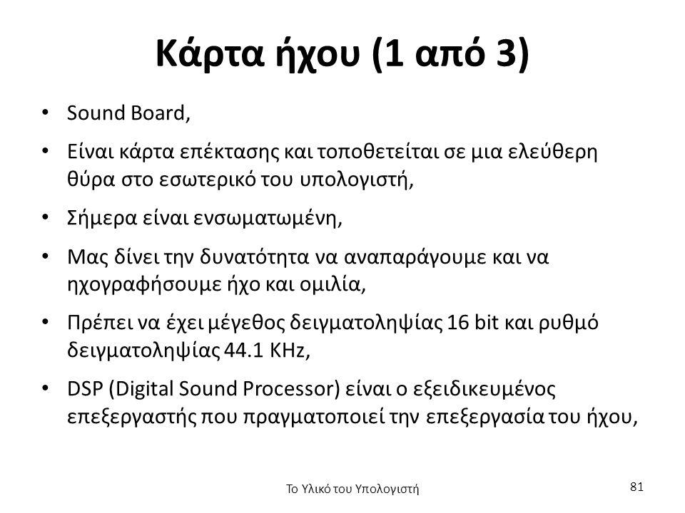 Κάρτα ήχου (1 από 3) Sound Board, Είναι κάρτα επέκτασης και τοποθετείται σε μια ελεύθερη θύρα στο εσωτερικό του υπολογιστή, Σήμερα είναι ενσωματωμένη, Μας δίνει την δυνατότητα να αναπαράγουμε και να ηχογραφήσουμε ήχο και ομιλία, Πρέπει να έχει μέγεθος δειγματοληψίας 16 bit και ρυθμό δειγματοληψίας 44.1 KHz, DSP (Digital Sound Processor) είναι ο εξειδικευμένος επεξεργαστής που πραγματοποιεί την επεξεργασία του ήχου, Το Υλικό του Υπολογιστή 81
