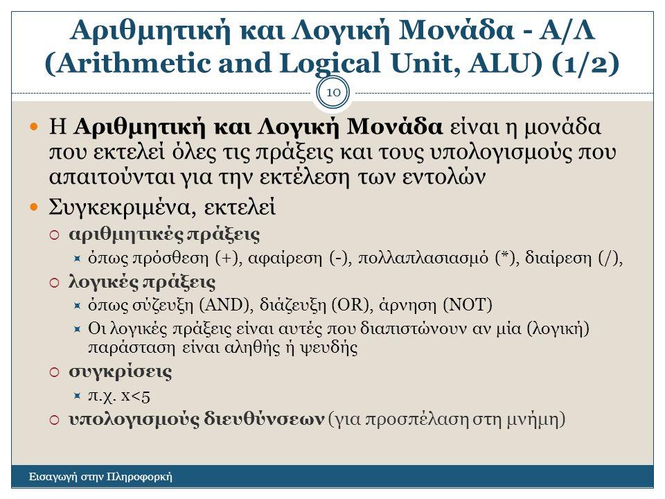 Αριθμητική και Λογική Μονάδα - Α/Λ (Arithmetic and Logical Unit, ALU) (1/2) Εισαγωγή στην Πληροφορκή 10 Η Αριθμητική και Λογική Μονάδα είναι η μονάδα που εκτελεί όλες τις πράξεις και τους υπολογισμούς που απαιτούνται για την εκτέλεση των εντολών Συγκεκριμένα, εκτελεί  αριθμητικές πράξεις  όπως πρόσθεση (+), αφαίρεση (-), πολλαπλασιασμό (*), διαίρεση (/),  λογικές πράξεις  όπως σύζευξη (AND), διάζευξη (OR), άρνηση (NOT)  Οι λογικές πράξεις είναι αυτές που διαπιστώνουν αν μία (λογική) παράσταση είναι αληθής ή ψευδής  συγκρίσεις  π.χ.