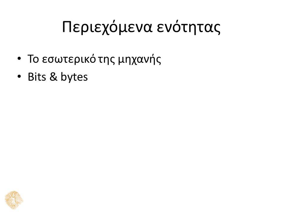 Περιεχόμενα ενότητας Το εσωτερικό της μηχανής Bits & bytes