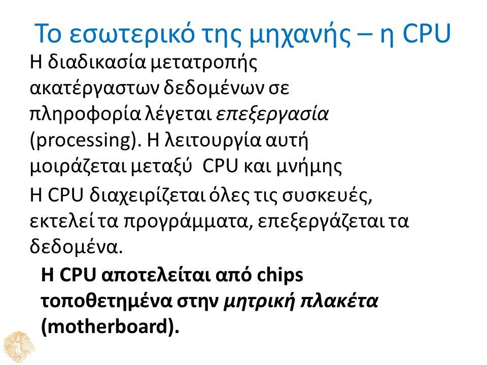 Το εσωτερικό της μηχανής – η CPU Η διαδικασία μετατροπής ακατέργαστων δεδομένων σε πληροφορία λέγεται επεξεργασία (processing). Η λειτουργία αυτή μοιρ
