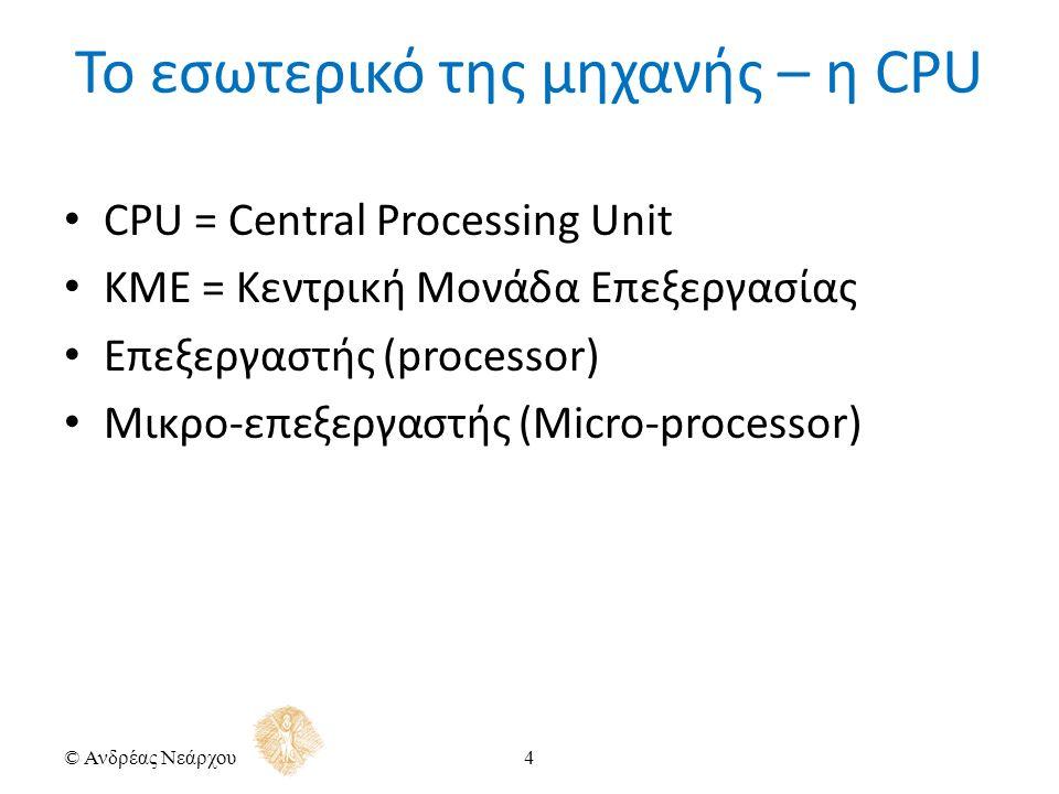 CPU = Central Processing Unit ΚΜΕ = Κεντρική Μονάδα Επεξεργασίας Επεξεργαστής (processor) Μικρο-επεξεργαστής (Micro-processor) © Ανδρέας Νεάρχου4 Το εσωτερικό της μηχανής – η CPU
