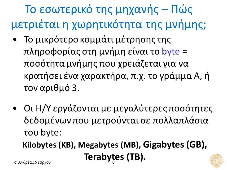 © Ανδρέας Νεάρχου6 Το μικρότερο κομμάτι μέτρησης της πληροφορίας στη μνήμη είναι το byte = ποσότητα μνήμης που χρειάζεται για να κρατήσει ένα χαρακτήρα, π.χ.