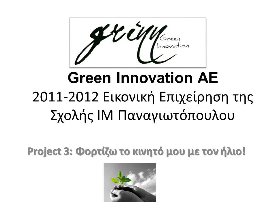 Green Innovation AE 2011-2012 Εικονική Επιχείρηση της Σχολής ΙΜ Παναγιωτόπουλου Project 3: Φορτίζω το κινητό μου με τον ήλιο!