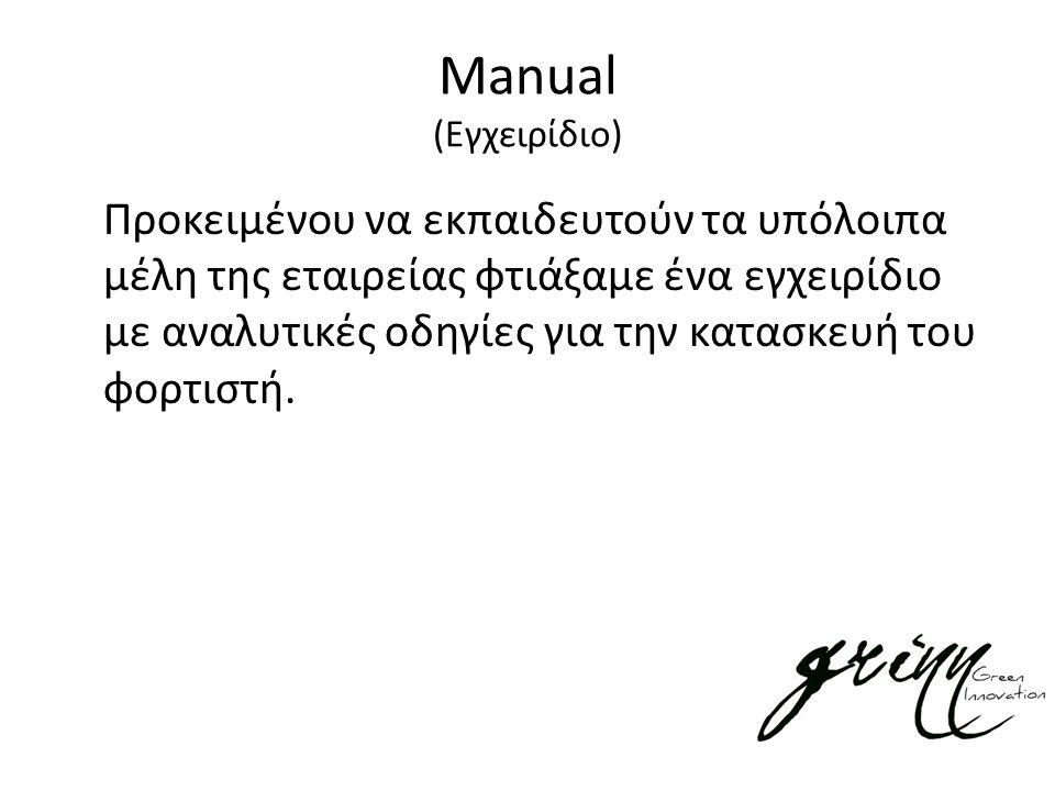 Manual (Εγχειρίδιο) Προκειμένου να εκπαιδευτούν τα υπόλοιπα μέλη της εταιρείας φτιάξαμε ένα εγχειρίδιο με αναλυτικές οδηγίες για την κατασκευή του φορτιστή.