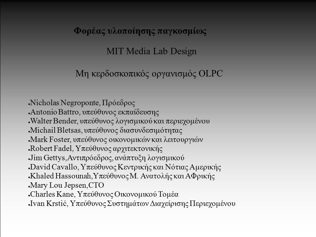 Φορέας υλοποίησης παγκοσμίως MIT Media Lab Design Μη κερδοσκοπικός οργανισμός OLPC ● Nicholas Negroponte, Πρόεδρος ● Antonio Battro, υπεύθυνος εκπαίδευσης ● Walter Bender, υπεύθυνος λογισμικού και περιεχομένου ● Michail Bletsas, υπεύθυνος διασυνδεσιμότητας ● Mark Foster, υπεύθυνος οικονομικών και λειτουργιών ● Robert Fadel, Υπεύθυνος αρχιτεκτονικής ● Jim Gettys,Αντιπρόεδρος, ανάπτυξη λογισμικού ● David Cavallo, Υπεύθυνος Κεντρικής και Νότιας Αμερικής ● Khaled Hassounah,Υπεύθυνος Μ.