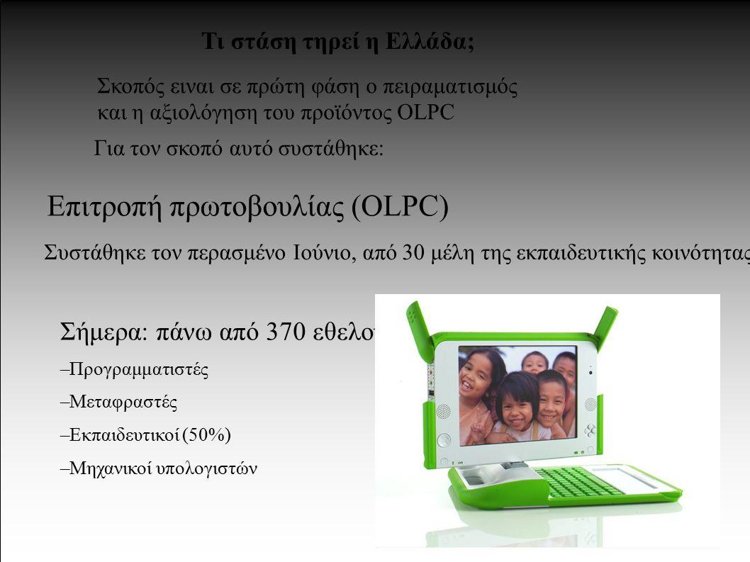 Τι στάση τηρεί η Ελλάδα; Σκοπός ειναι σε πρώτη φάση ο πειραματισμός και η αξιολόγηση του προϊόντος OLPC Για τον σκοπό αυτό συστάθηκε: Επιτροπή πρωτοβουλίας (OLPC) Σήμερα: πάνω από 370 εθελοντές – Προγραμματιστές – Μεταφραστές – Εκπαιδευτικοί (50%) – Μηχανικοί υπολογιστών Συστάθηκε τον περασμένο Ιούνιο, από 30 μέλη της εκπαιδευτικής κοινότητας