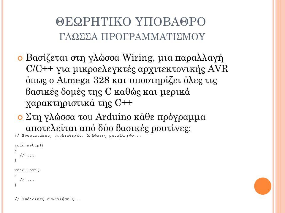 ΘΕΩΡΗΤΙΚΟ ΥΠΟΒΑΘΡΟ ΓΛΩΣΣΑ ΠΡΟΓΡΑΜΜΑΤΙΣΜΟΥ Βασίζεται στη γλώσσα Wiring, μια παραλλαγή C/C++ για μικροελεγκτές αρχιτεκτονικής AVR όπως ο Atmega 328 και