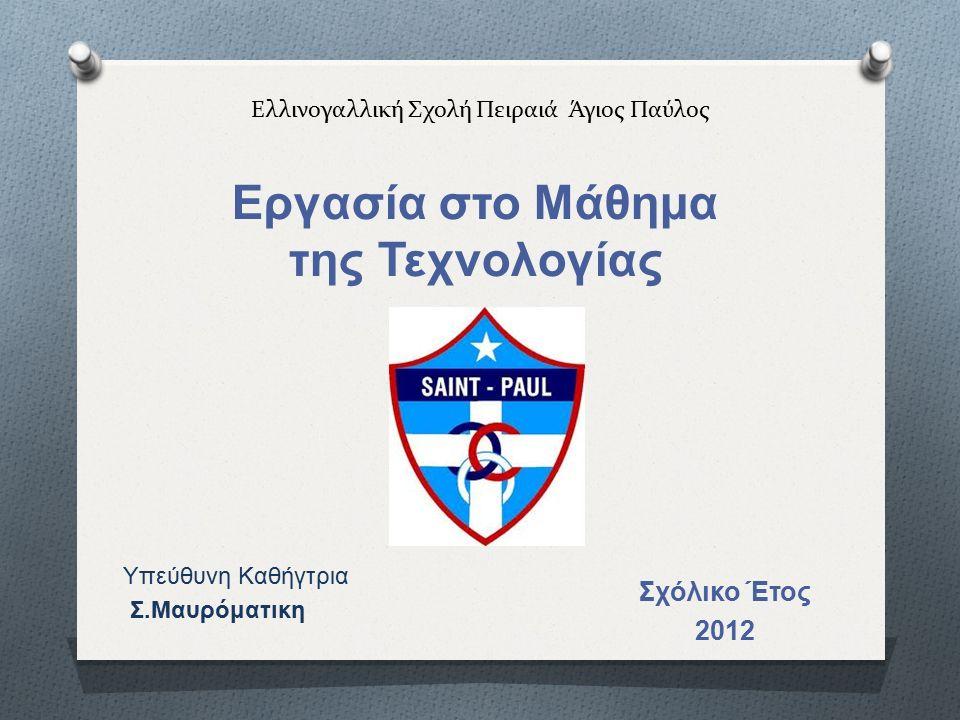 Ελλινογαλλική Σχολή Πειραιά Άγιος Παύλος Εργασία στο Μάθημα της Τεχνολογίας Σχόλικο Έτος 2012 Υπεύθυνη Καθήγτρια Σ.Μαυρόματικη