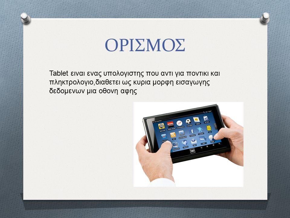 ΟΡΙΣΜΟΣ Tablet ειναι ενας υπολογιστης που αντι για ποντικι και πληκτρολογιο,διαθετει ως κυρια μορφη εισαγωγης δεδομενων μια οθονη αφης