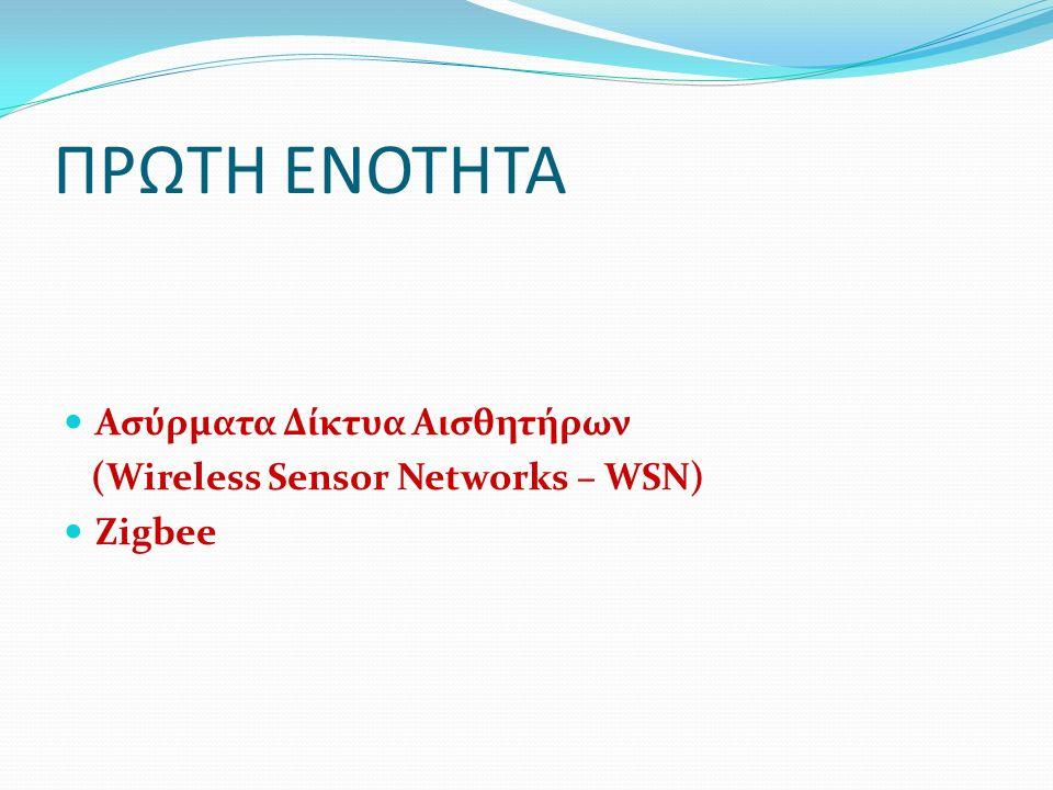 ΠΡΩΤΗ ΕΝΟΤΗΤΑ Ασύρματα Δίκτυα Αισθητήρων (Wireless Sensor Networks – WSN) Zigbee