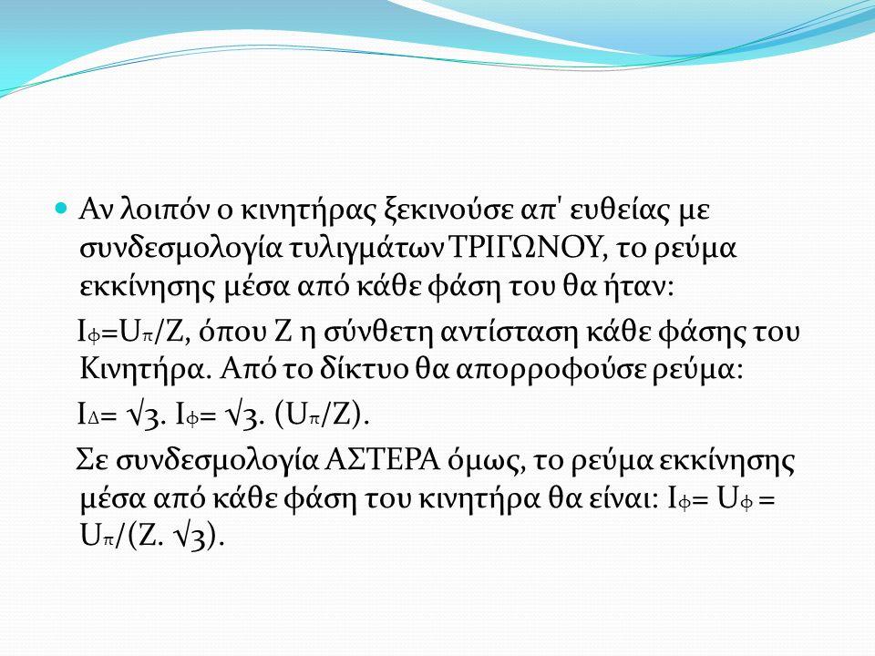 Αν λοιπόν ο κινητήρας ξεκινούσε απ' ευθείας με συνδεσμολογία τυλιγμάτων ΤΡΙΓΩΝΟΥ, το ρεύμα εκκίνησης μέσα από κάθε φάση του θα ήταν: Ι φ =U π /Ζ, όπου