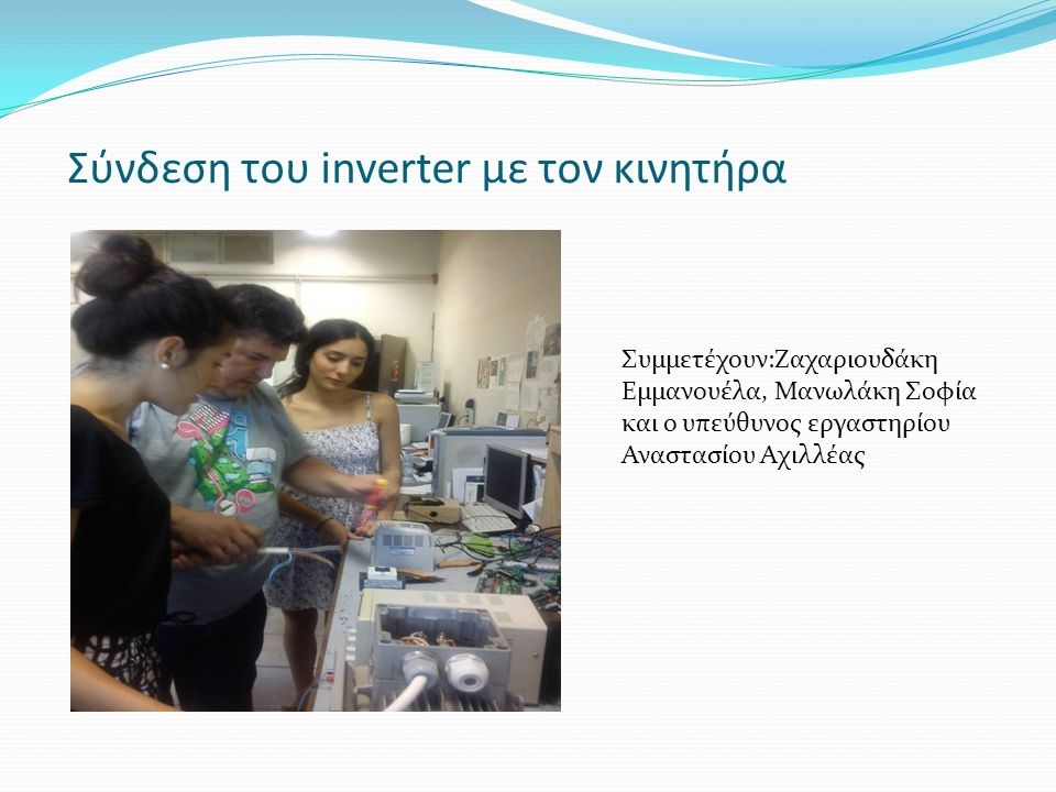 Σύνδεση του inverter με τον κινητήρα Συμμετέχουν:Ζαχαριουδάκη Εμμανουέλα, Μανωλάκη Σοφία και ο υπεύθυνος εργαστηρίου Αναστασίου Αχιλλέας