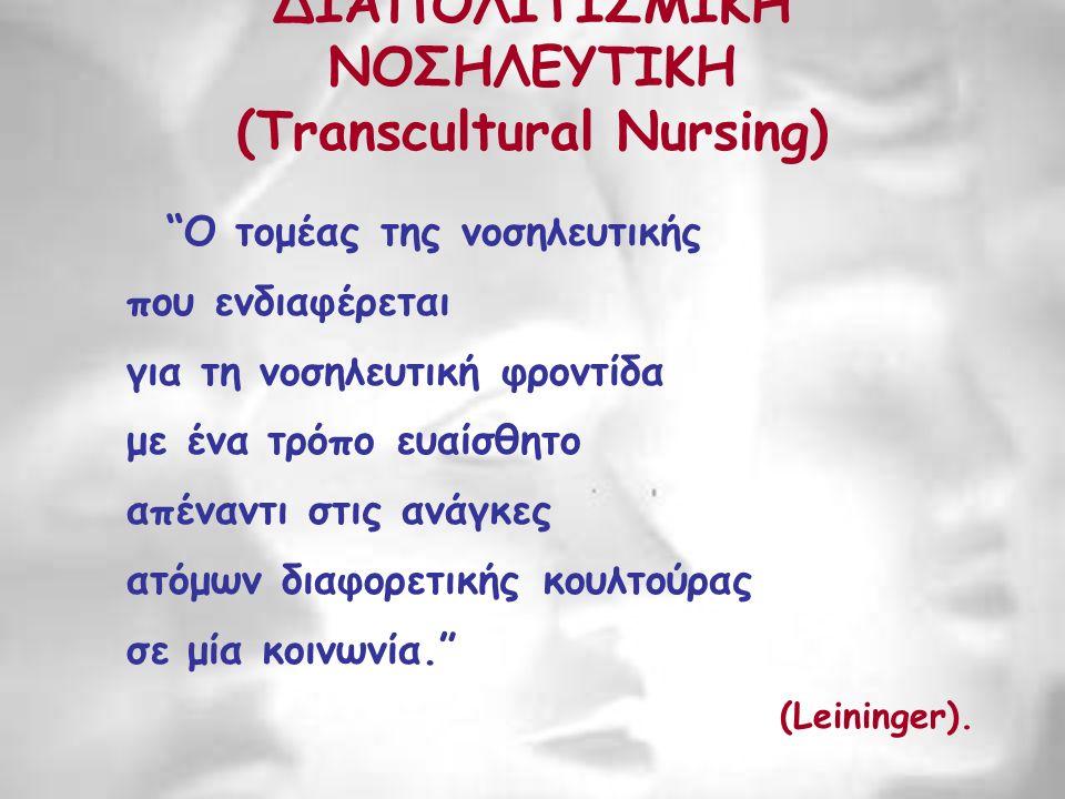 ΔΙΑΠΟΛΙΤΙΣΜΙΚΗ ΝΟΣΗΛΕΥΤΙΚΗ (Transcultural Nursing) Ο τομέας της νοσηλευτικής που ενδιαφέρεται για τη νοσηλευτική φροντίδα με ένα τρόπο ευαίσθητο απέναντι στις ανάγκες ατόμων διαφορετικής κουλτούρας σε μία κοινωνία. (Leininger).