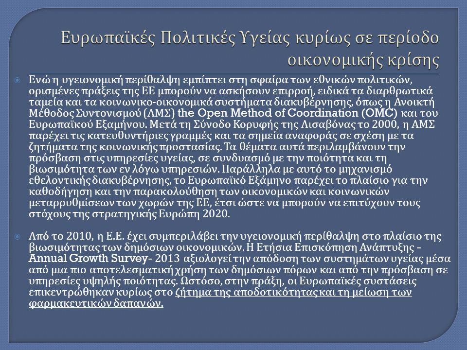  Ενώ η υγειονομική περίθαλψη εμπίπτει στη σφαίρα των εθνικών πολιτικών, ορισμένες πράξεις της ΕΕ μπορούν να ασκήσουν επιρροή, ειδικά τα διαρθρωτικά ταμεία και τα κοινωνικο - οικονομικά συστήματα διακυβέρνησης, όπως η Ανοικτή Μέθοδος Συντονισμού ( ΑΜΣ ) the Open Method of Coordination (OMC) και του Ευρωπαϊκού Εξαμήνου.