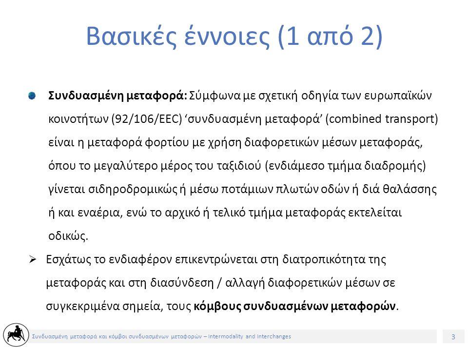 3 Συνδυασμένη μεταφορά και κόμβοι συνδυασμένων μεταφορών – Intermodality and Interchanges Βασικές έννοιες (1 από 2) Συνδυασμένη μεταφορά: Σύμφωνα με σχετική οδηγία των ευρωπαϊκών κοινοτήτων (92/106/EEC) 'συνδυασμένη μεταφορά' (combined transport) είναι η μεταφορά φορτίου με χρήση διαφορετικών μέσων μεταφοράς, όπου το μεγαλύτερο μέρος του ταξιδιού (ενδιάμεσο τμήμα διαδρομής) γίνεται σιδηροδρομικώς ή μέσω ποτάμιων πλωτών οδών ή διά θαλάσσης ή και εναέρια, ενώ το αρχικό ή τελικό τμήμα μεταφοράς εκτελείται οδικώς.