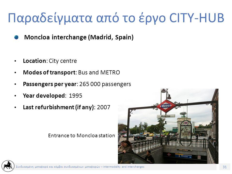 31 Συνδυασμένη μεταφορά και κόμβοι συνδυασμένων μεταφορών – Intermodality and Interchanges Παραδείγματα από το έργο CITY-HUB Moncloa interchange (Madrid, Spain) Location: City centre Modes of transport: Bus and METRO Passengers per year: 265 000 passengers Year developed: 1995 Last refurbishment (if any): 2007 Entrance to Moncloa station
