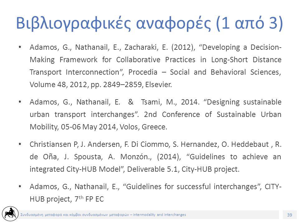 39 Συνδυασμένη μεταφορά και κόμβοι συνδυασμένων μεταφορών – Intermodality and Interchanges Βιβλιογραφικές αναφορές (1 από 3) Adamos, G., Nathanail, E., Zacharaki, E.