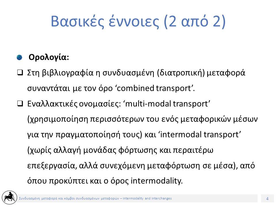 4 Συνδυασμένη μεταφορά και κόμβοι συνδυασμένων μεταφορών – Intermodality and Interchanges Βασικές έννοιες (2 από 2) Ορολογία:  Στη βιβλιογραφία η συνδυασμένη (διατροπική) μεταφορά συναντάται με τον όρο 'combined transport'.