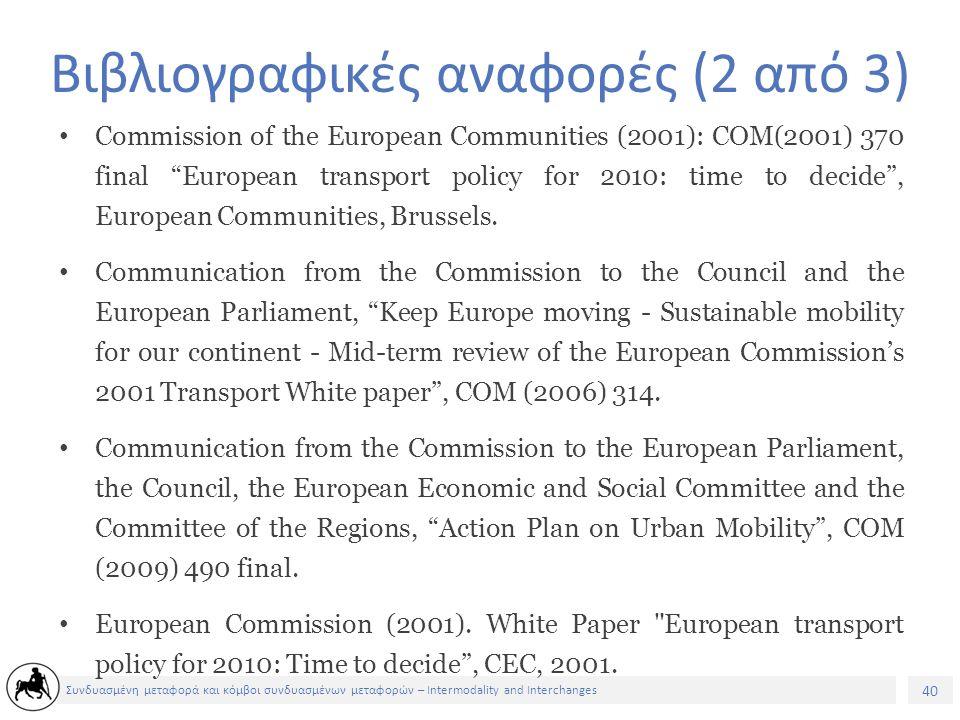 40 Συνδυασμένη μεταφορά και κόμβοι συνδυασμένων μεταφορών – Intermodality and Interchanges Βιβλιογραφικές αναφορές (2 από 3) Commission of the European Communities (2001): COM(2001) 370 final European transport policy for 2010: time to decide , European Communities, Brussels.