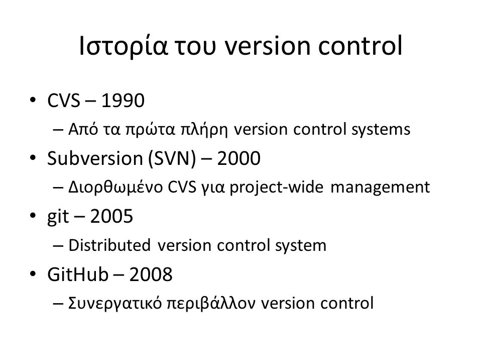 Ιστορία του version control CVS – 1990 – Από τα πρώτα πλήρη version control systems Subversion (SVN) – 2000 – Διορθωμένο CVS για project-wide management git – 2005 – Distributed version control system GitHub – 2008 – Συνεργατικό περιβάλλον version control