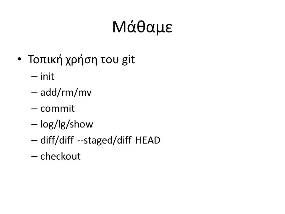 Μάθαμε Τοπική χρήση του git – init – add/rm/mv – commit – log/lg/show – diff/diff --staged/diff HEAD – checkout