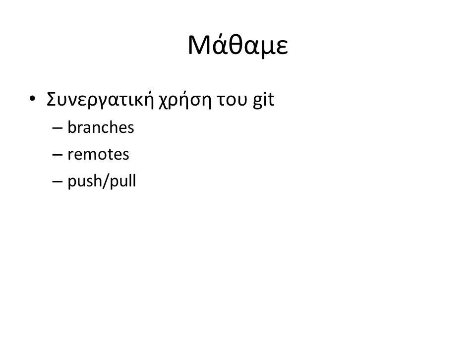 Μάθαμε Συνεργατική χρήση του git – branches – remotes – push/pull