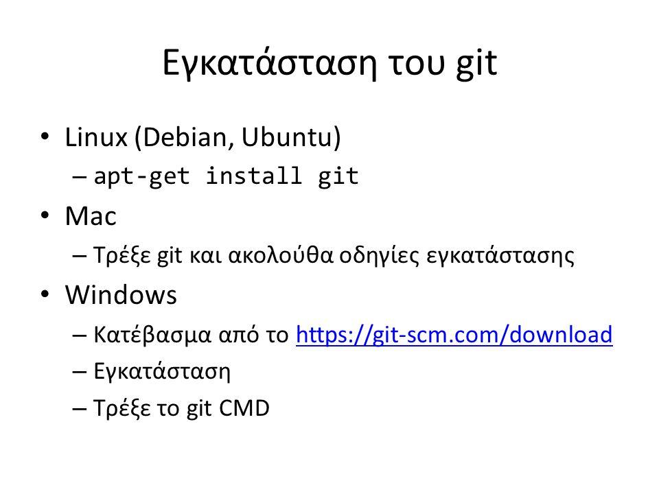 Εγκατάσταση του git Linux (Debian, Ubuntu) – apt-get install git Mac – Τρέξε git και ακολούθα οδηγίες εγκατάστασης Windows – Κατέβασμα από το https://git-scm.com/downloadhttps://git-scm.com/download – Εγκατάσταση – Τρέξε το git CMD