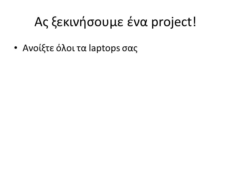 Ανοίξτε όλοι τα laptops σας Ας ξεκινήσουμε ένα project!