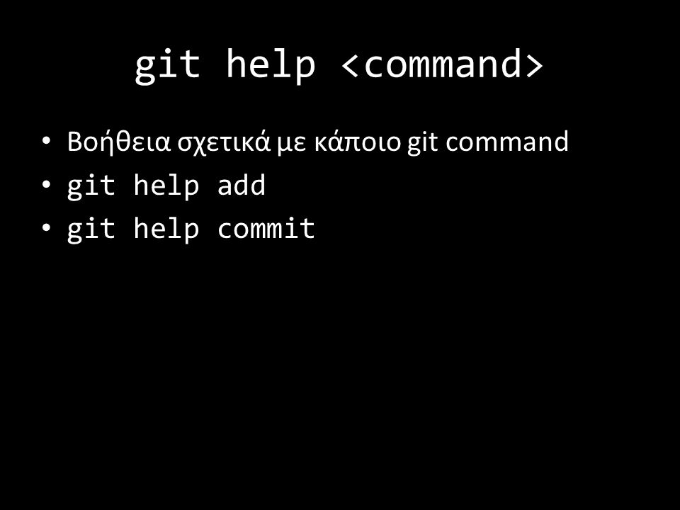 git help Βοήθεια σχετικά με κάποιο git command git help add git help commit