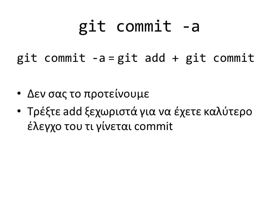 git commit -a git commit -a = git add + git commit Δεν σας το προτείνουμε Τρέξτε add ξεχωριστά για να έχετε καλύτερο έλεγχο του τι γίνεται commit