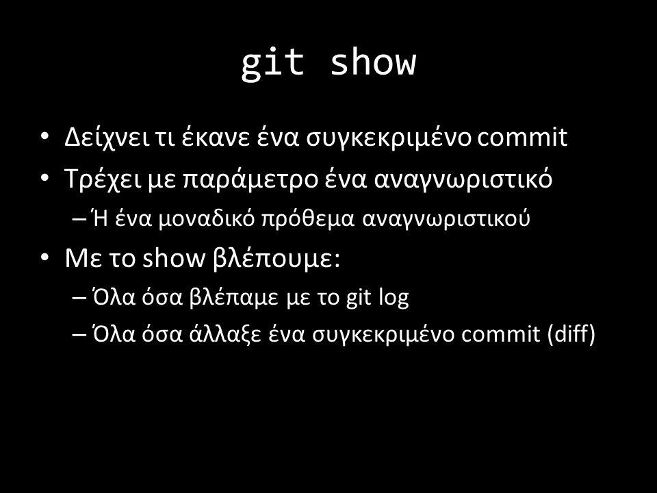 git show Δείχνει τι έκανε ένα συγκεκριμένο commit Tρέχει με παράμετρο ένα αναγνωριστικό – Ή ένα μοναδικό πρόθεμα αναγνωριστικού Με το show βλέπουμε: – Όλα όσα βλέπαμε με το git log – Όλα όσα άλλαξε ένα συγκεκριμένο commit (diff)