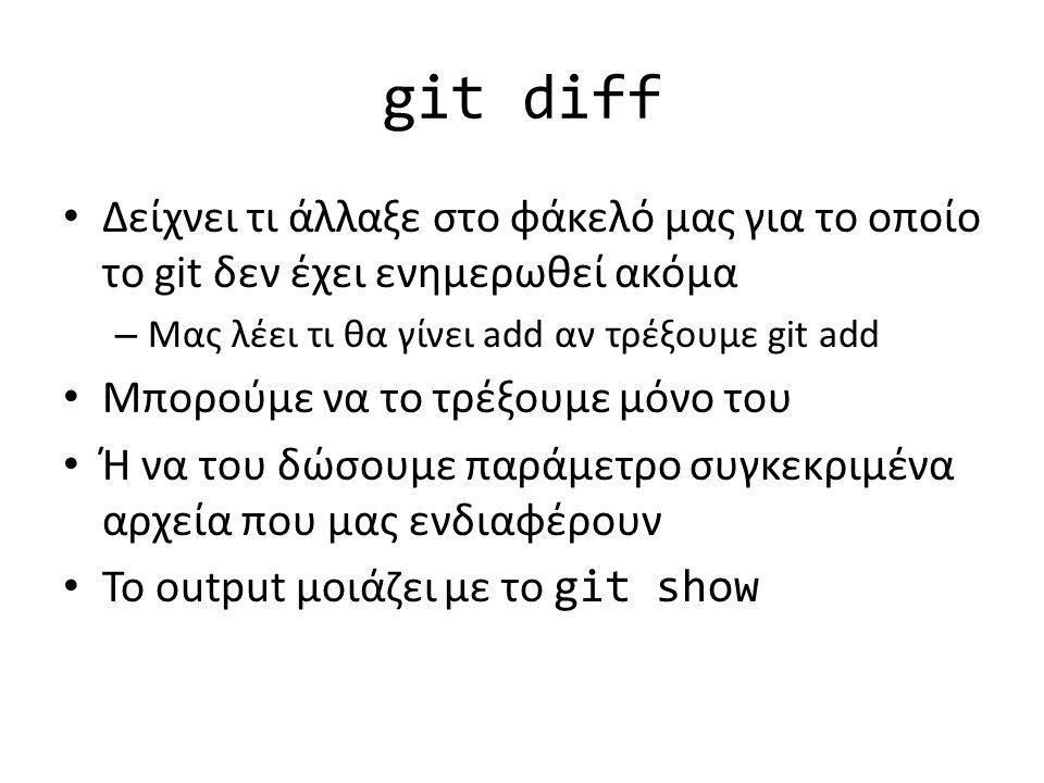 git diff Δείχνει τι άλλαξε στο φάκελό μας για το οποίο το git δεν έχει ενημερωθεί ακόμα – Μας λέει τι θα γίνει add αν τρέξουμε git add Μπορούμε να το τρέξουμε μόνο του Ή να του δώσουμε παράμετρο συγκεκριμένα αρχεία που μας ενδιαφέρουν Το output μοιάζει με το git show