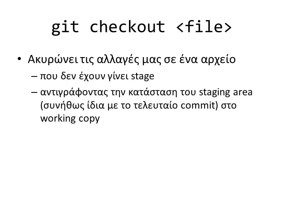 git checkout Ακυρώνει τις αλλαγές μας σε ένα αρχείο – που δεν έχουν γίνει stage – αντιγράφοντας την κατάσταση του staging area (συνήθως ίδια με το τελευταίο commit) στο working copy