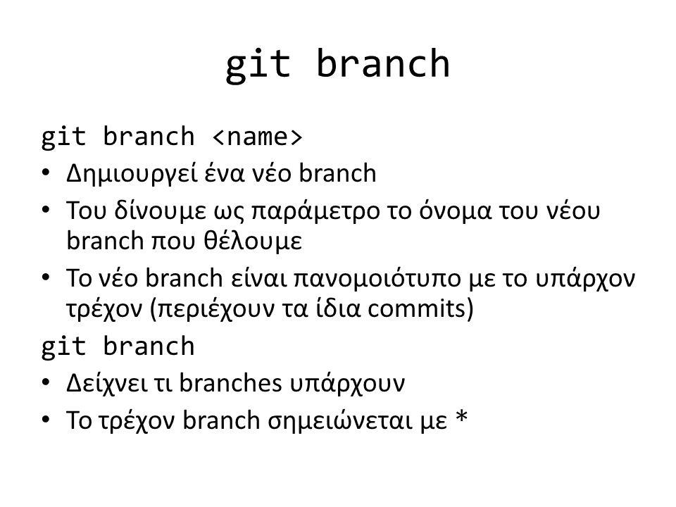 git branch Δημιουργεί ένα νέο branch Του δίνουμε ως παράμετρο το όνομα του νέου branch που θέλουμε Το νέο branch είναι πανομοιότυπο με το υπάρχον τρέχον (περιέχουν τα ίδια commits) git branch Δείχνει τι branches υπάρχουν Το τρέχον branch σημειώνεται με *