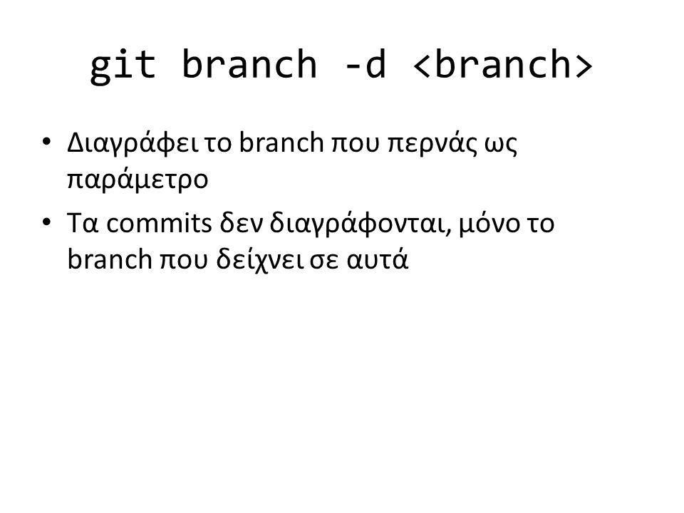 git branch -d Διαγράφει το branch που περνάς ως παράμετρο Τα commits δεν διαγράφονται, μόνο το branch που δείχνει σε αυτά