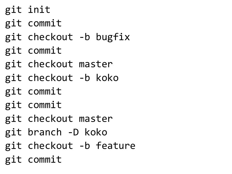 git init git commit git checkout -b bugfix git commit git checkout master git checkout -b koko git commit git checkout master git branch -D koko git checkout -b feature git commit