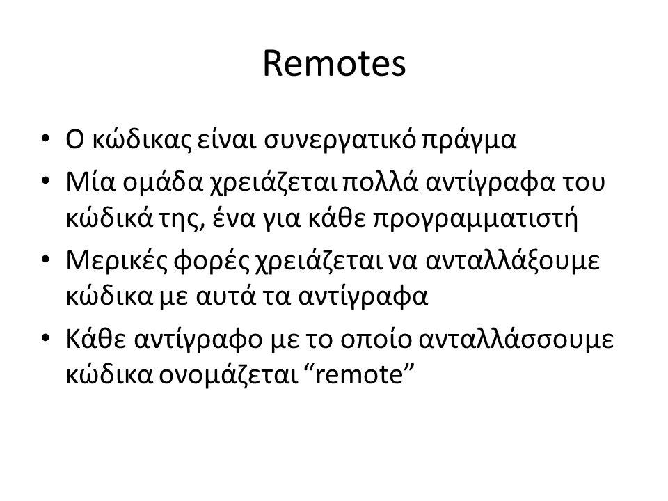 Remotes Ο κώδικας είναι συνεργατικό πράγμα Μία ομάδα χρειάζεται πολλά αντίγραφα του κώδικά της, ένα για κάθε προγραμματιστή Μερικές φορές χρειάζεται να ανταλλάξουμε κώδικα με αυτά τα αντίγραφα Κάθε αντίγραφο με το οποίο ανταλλάσσουμε κώδικα ονομάζεται remote