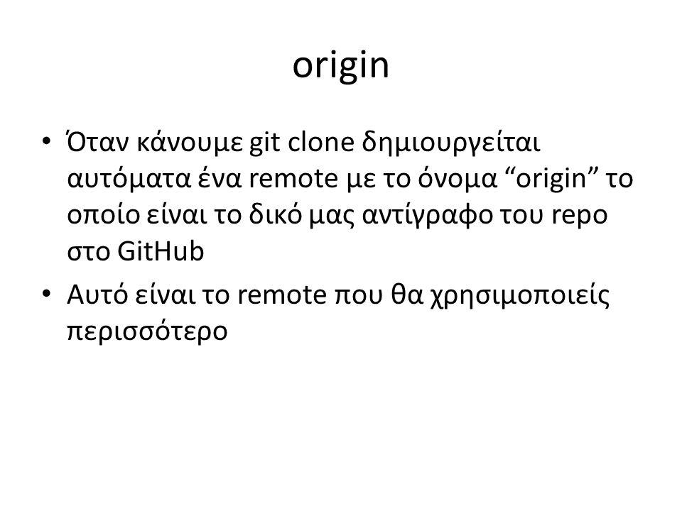 origin Όταν κάνουμε git clone δημιουργείται αυτόματα ένα remote με το όνομα origin το οποίο είναι το δικό μας αντίγραφο του repo στο GitHub Αυτό είναι το remote που θα χρησιμοποιείς περισσότερο